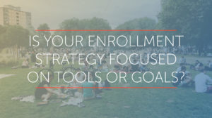 is your enrollment strategy based on tools or goals